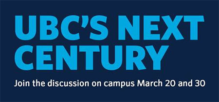 Graphic with text stating UBC's Next Century. Join the discussion on campus March 20 and 30.